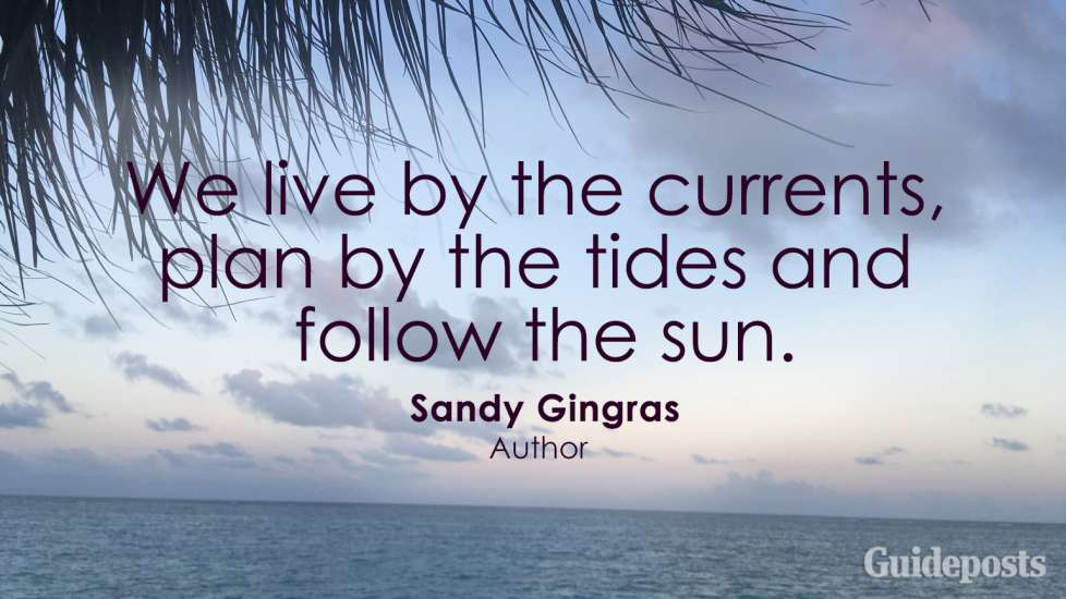 We live by the currents, plan by the tides and follow the sun. Sandy Gingras