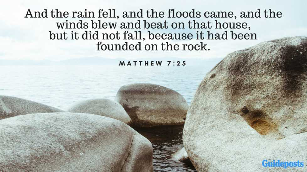 And the rain fell, and the floods came, and the winds blew and beat on that house, but it did not fall, because it had been founded on the rock. Matthew 7:25