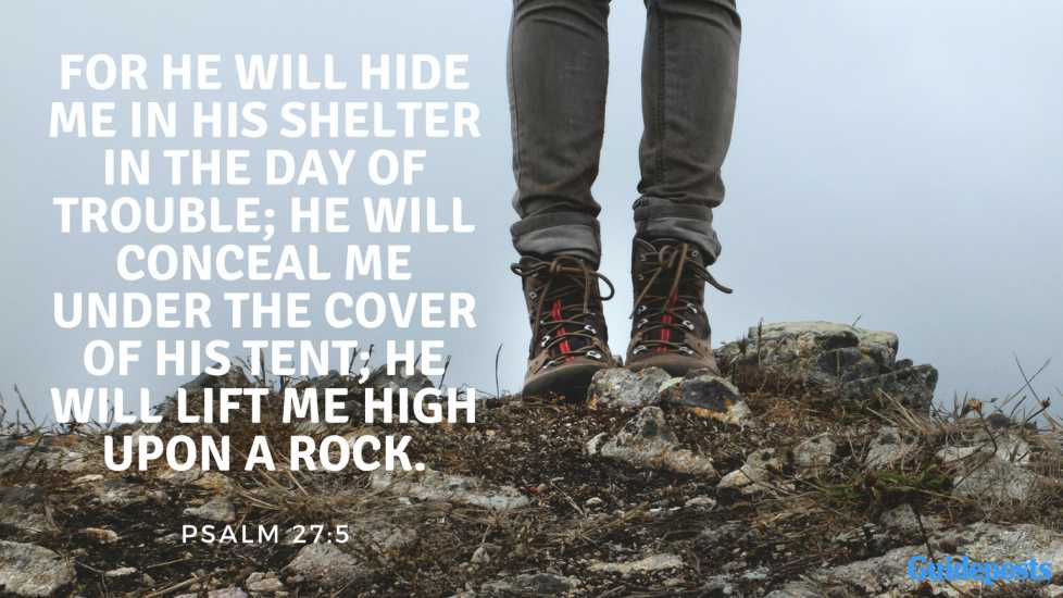 For he will hide me in his shelter in the day of trouble; he will conceal me under the cover of his tent; he will lift me high upon a rock. Psalm 27:5