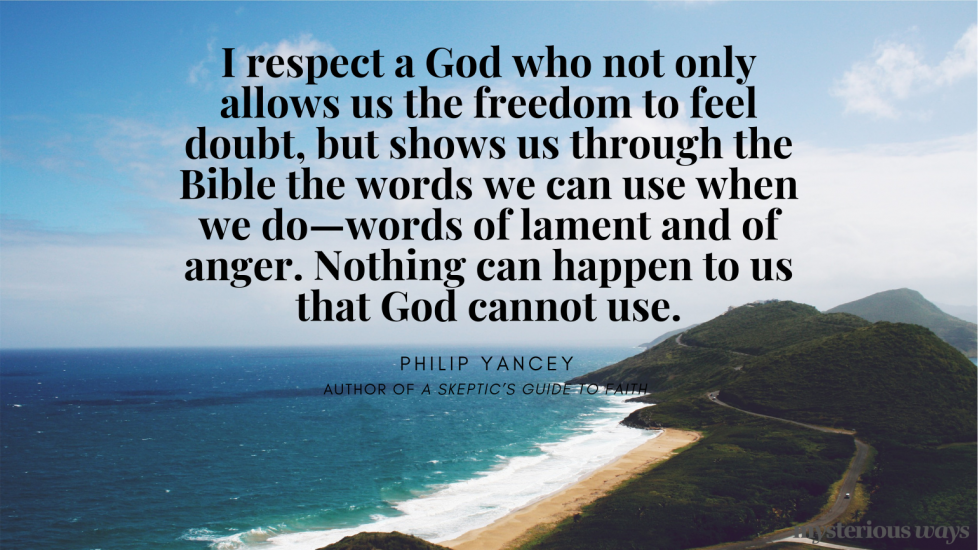 """""""I respect a God who not only allows us the freedomto feel doubt, but shows us through the Bible the words we can use when we do—words of lament and of anger. Nothing can happen to us that God cannot use."""""""