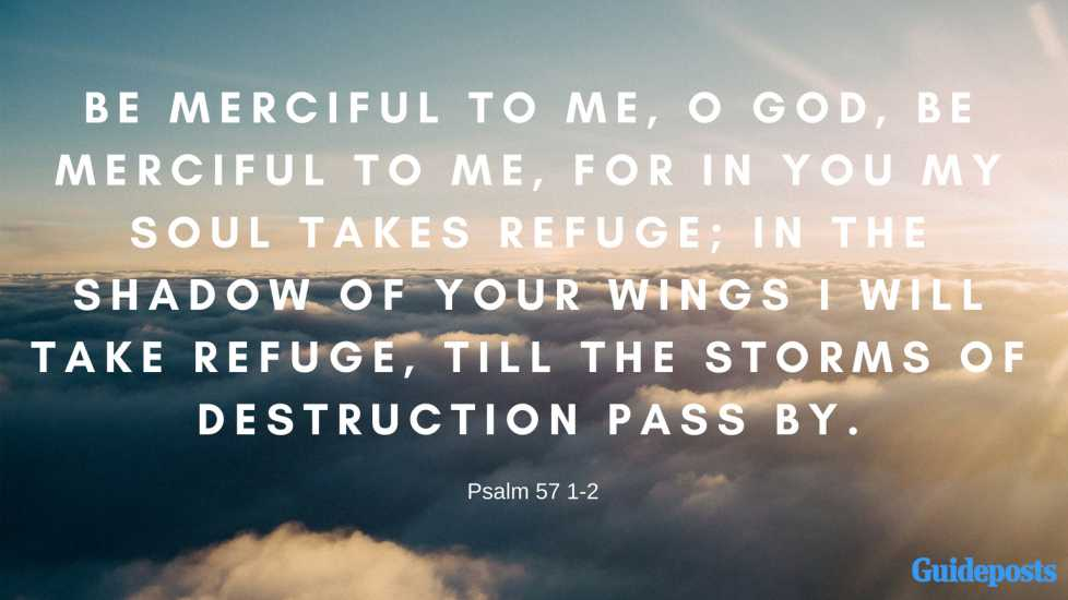 Be merciful to me, O God, be merciful to me, for in you my soul takes refuge; in the shadow of your wings I will take refuge, till the storms of destruction pass by.Psalm 57:1-2