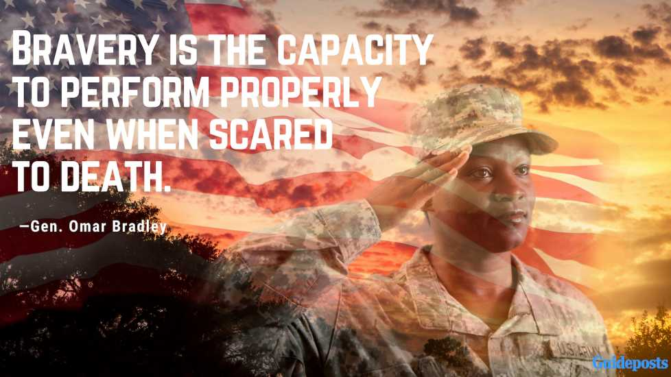Bravery is the capacity to perform properly even when scared to death—Gen. Omar Bradley