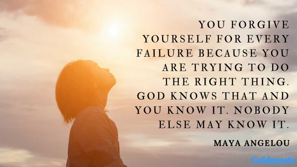 You forgive yourself for every failure because you are trying to do the right thing. God knows that and you know it. Nobody else may know it. ― Maya Angelou