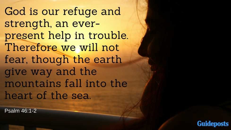 God is our refuge and strength, an ever-present help in trouble. Therefore we will not fear, though the earth give way and the mountains fall into the heart of the sea.Psalm 46:1-2