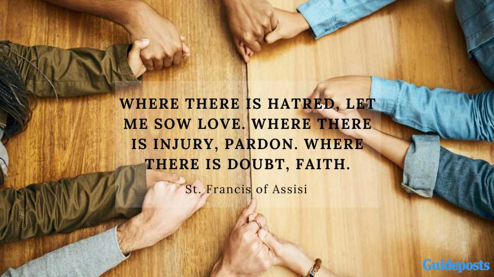 Where there is hatred, let me sow love. Where there is injury, pardon. Where there is doubt, faith.