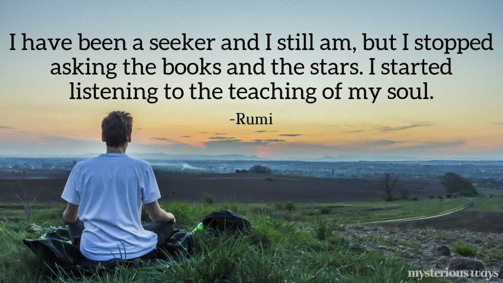 I have been a seeker and I still am, but I stopped asking the books and the stars. I started listening to the teaching of my soul. —Rumi