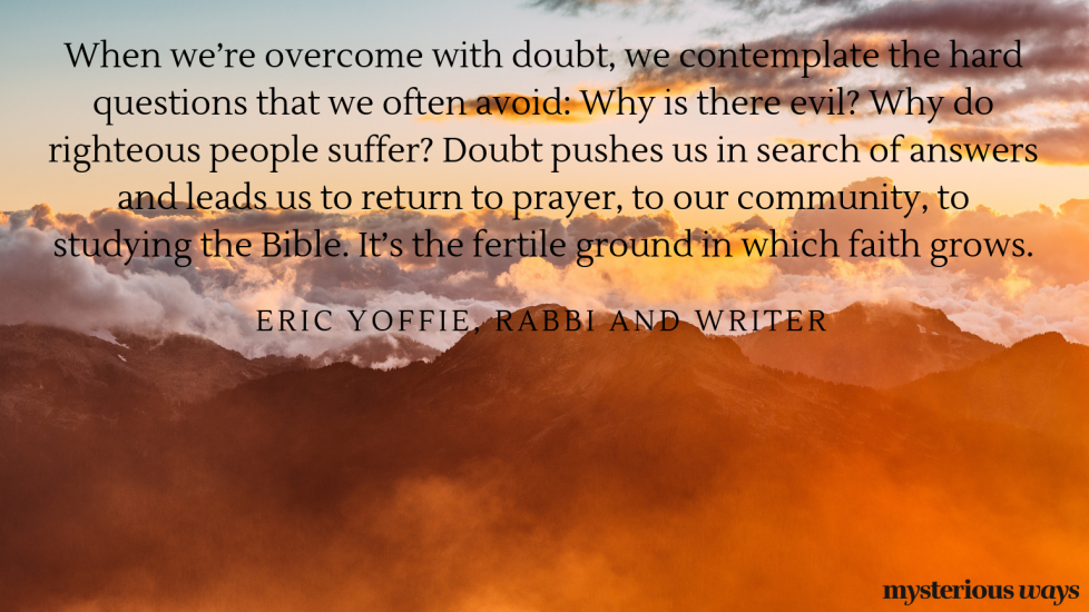 """""""When we're overcome with doubt,wecontemplate the hard questions that we often avoid: Why is there evil? Why do righteous people suffer? Doubt pushes us in search of answers and leads usto return to prayer, to our community, to studyingthe Bible. It's the fertile ground in which faith grows."""""""