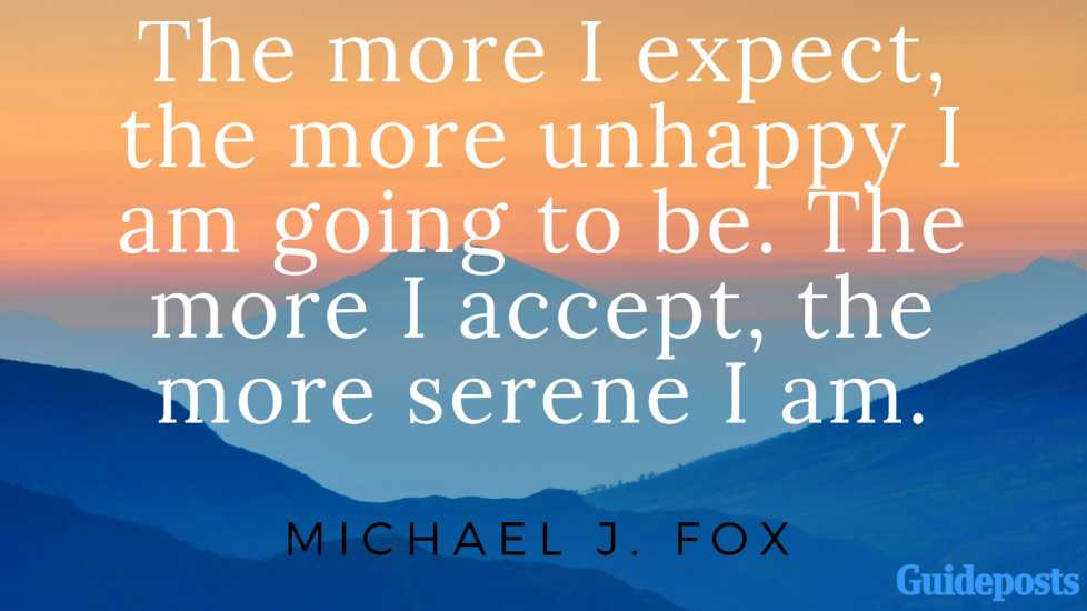 The more I expect, the more unhappy I am going to be. The more I accept, the more serene I am. - Michael J. Fox