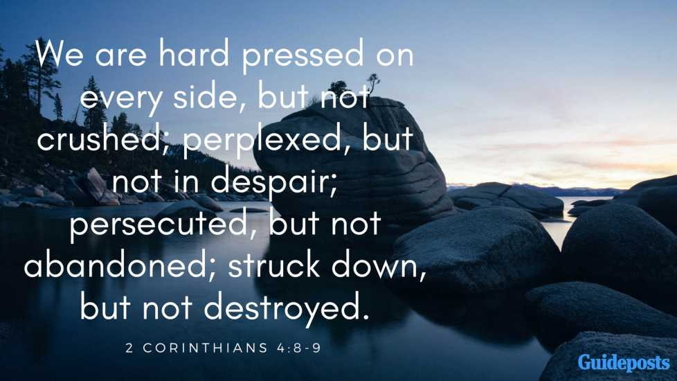 We are hard pressed on every side, but not crushed; perplexed, but not in despair; persecuted, but not abandoned; struck down, but not destroyed.2 Corinthians 4:8-9
