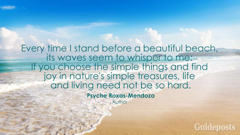 Every time I stand before a beautiful beach, its waves seem to whisper to me: If you choose the simple things and find joy in nature's simple treasures, life and living need not be so hard. Psyche Roxas-Mendoza
