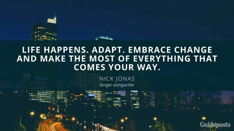 Nick Jonas singer songwriter Inspirational Quote Embracing Change Better Living Life Advice Managing Life Changes