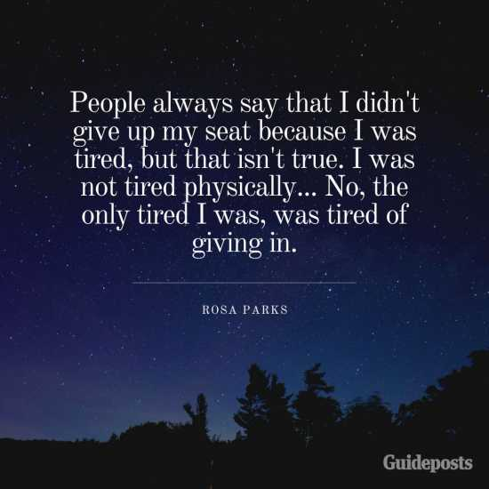 People always say that I didn't give up my seat because I was tired, but that isn't true. I was not tired physically... No, the only tired I was, was tired of giving in.—Rosa Parks