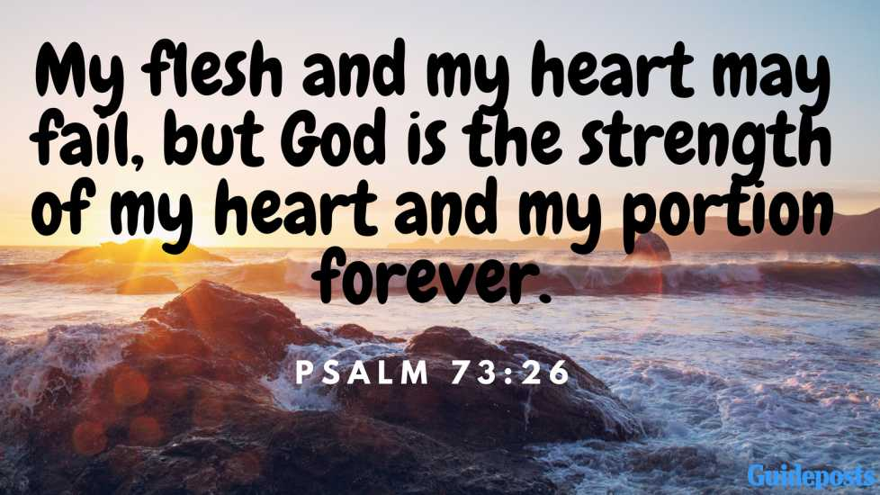 Bible Verse for Coping With Grief: My flesh and my heart may fail, but God is the strength of my heart and my portion forever. Psalm 73:26 Better Living Life Advice