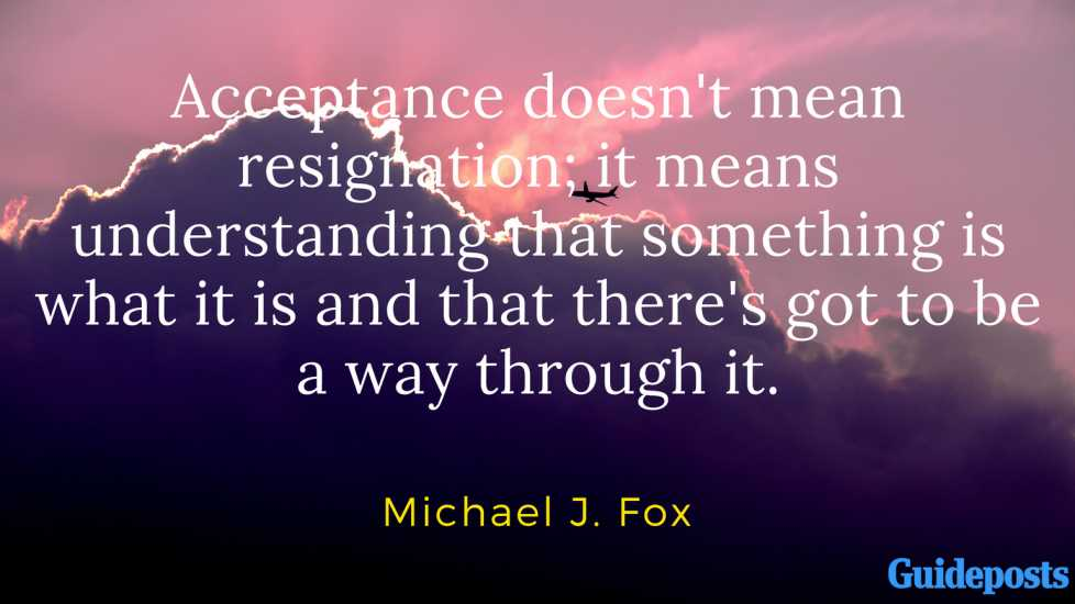 Acceptance doesn't mean resignation; it means understanding that something is what it is and that there's got to be a way through it. - Michael J. Fox