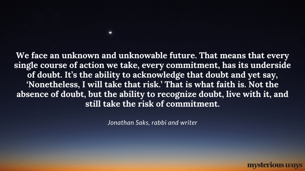 """""""We face an unknown and unknowable future.That means that every single course of action we take, every commitment, has its underside of doubt. It's the ability to acknowledge that doubt and yet say, 'Nonetheless, I will take that risk.' That is what faith is. Not the absence of doubt, but the ability to recognize doubt, live with it, and still take the risk of commitment."""""""