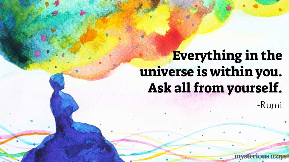 """Everything in the universe is within you. Ask all from yourself."""" —Rumi"""