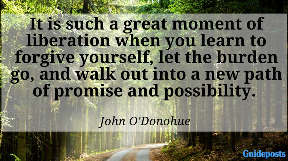 It is such a great moment of liberation when you learn to forgive yourself, let the burden go, and walk out into a new path of promise and possibility. ― John O'Donohue