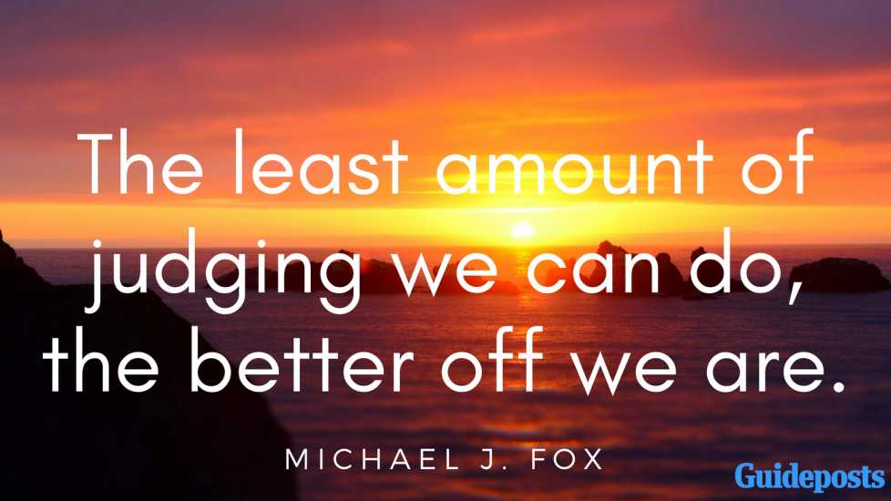 The least amount of judging we can do, the better off we are. - Michael J. Fox