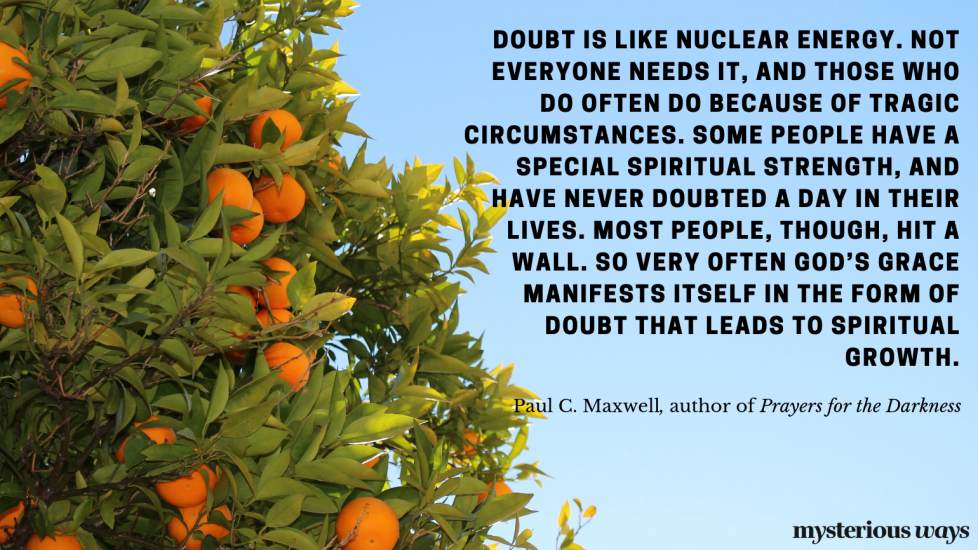 """""""Doubt is like nuclearenergy.Not everyone needs it, and those whodooften dobecause of tragic circumstances.Some peoplehave a special spiritual strength, and have never doubted a day in their lives.Most people,though, hit a wall. So very often God's grace manifests itselfin theform of doubt that leads to spiritual growth."""""""