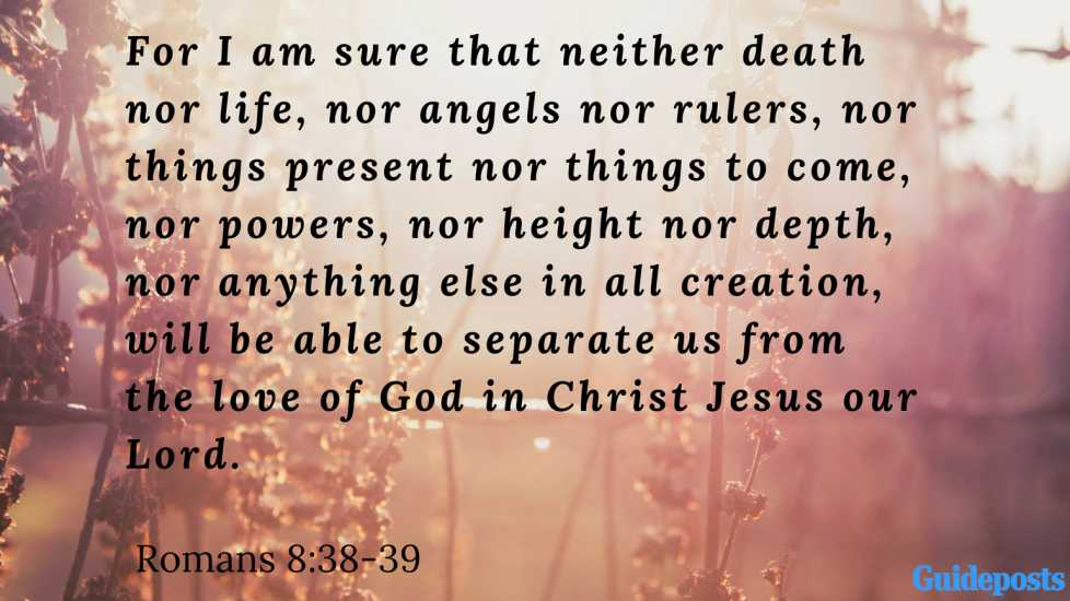 Bible Verse for Coping With Grief: For I am sure that neither death nor life, nor angels nor rulers, nor things present nor things to come, nor powers, nor height nor depth, nor anything else in all creation, will be able to separate us from the love of God in Christ Jesus our Lord. Romans 8:38-39 Better Living Life Advice