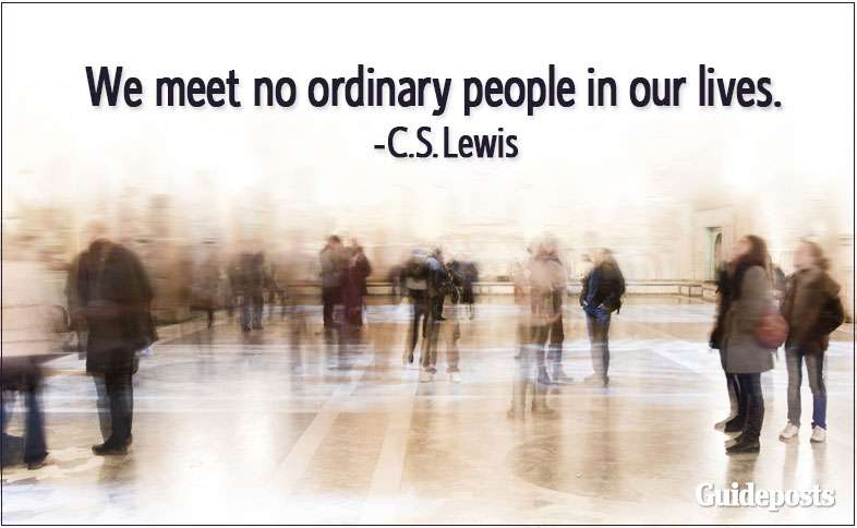 We meet no ordinary people in our lives.—C.S. Lewis