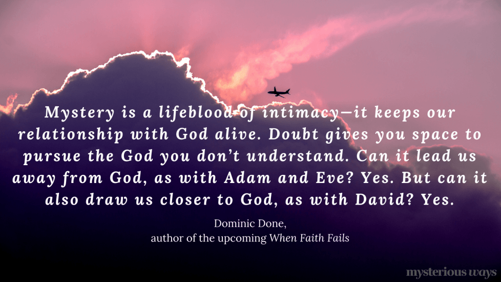 """""""Mystery is a lifeblood of intimacy—it keeps our relationship withGod alive. Doubt gives you space to pursue the God you don't understand. Can it lead us away from God, as with Adam and Eve? Yes. But can it also draw us closer to God, as with David? Yes."""""""