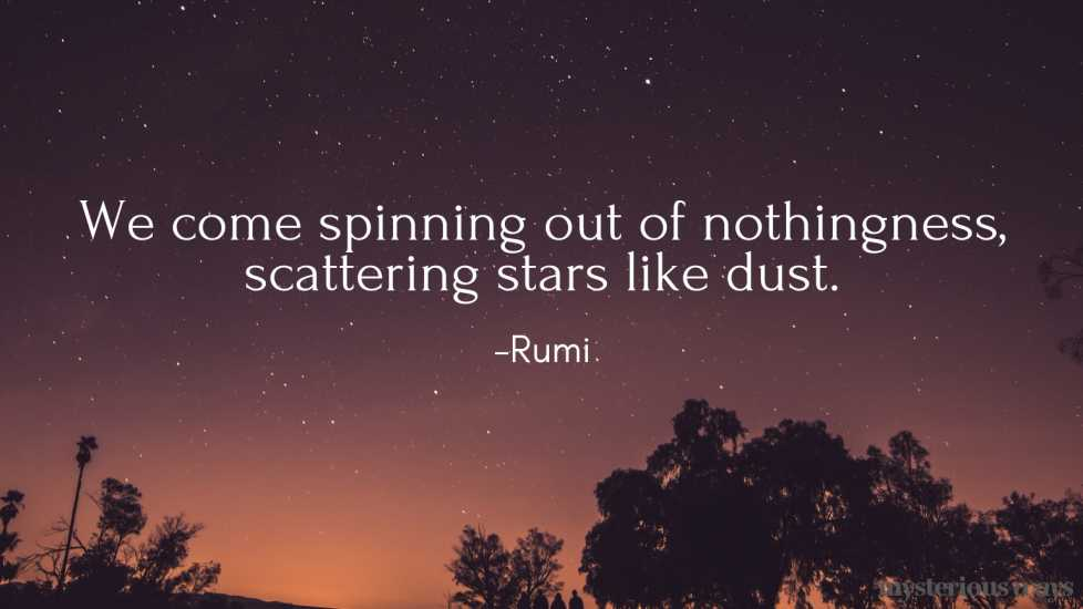 We come spinning out of nothingness, scattering stars like dust. —Rumi