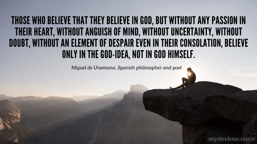 """""""Those who believe that they believe inGod,but without any passion in their heart, withoutanguish of mind, without uncertainty, without doubt, without an element of despair even in their consolation,believe only in the God-Idea, not in God himself."""""""