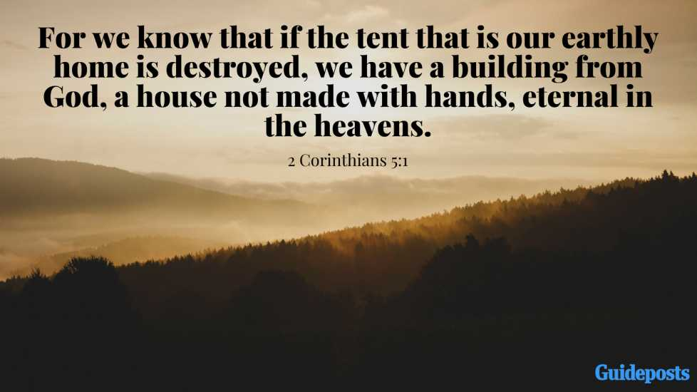 For we know that if the tent that is our earthly home is destroyed, we have a building from God, a house not made with hands, eternal in the heavens. 2 Corinthians 5:1