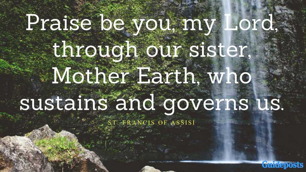 Praise be you, my Lord, through our sister, Mother Earth, who sustains and governs us