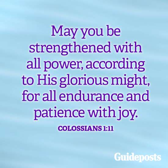 May you be strengthened with all power according to His glorious might, for all endurance and patience with joy. Colossians 1:11