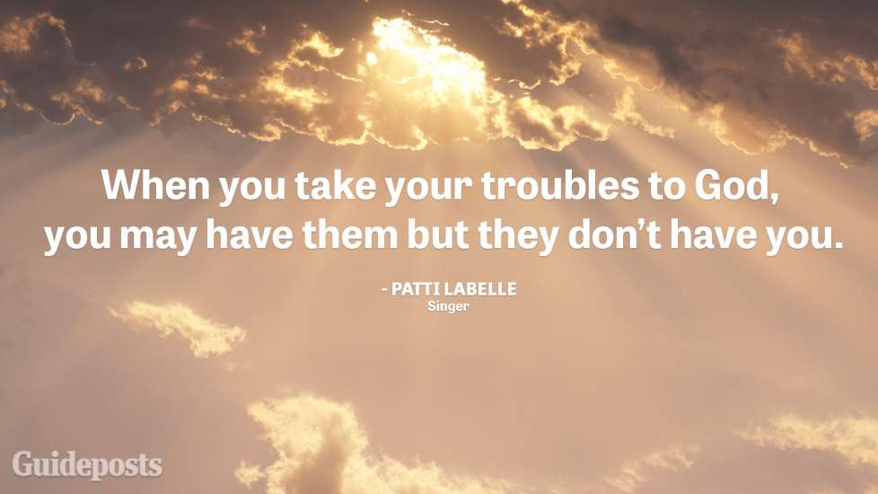 When you take your troubles to God, you may have them but they don't have you.