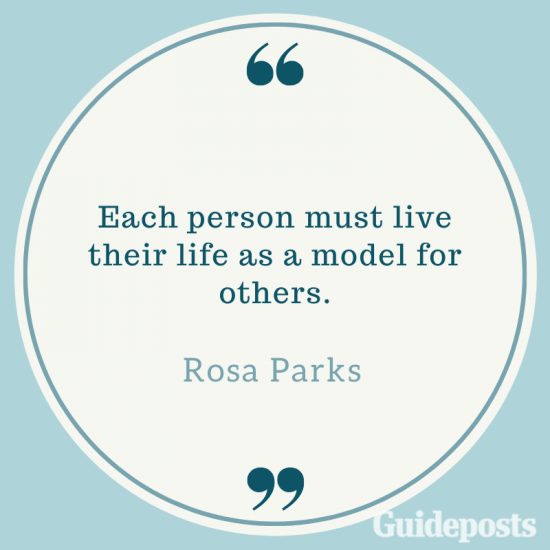 Each person must live their life as a model for others.—Rosa Parks
