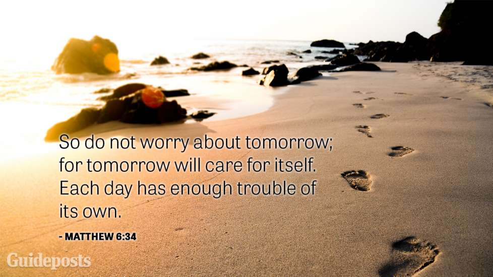 So do not worry about tomorrow; for tomorrow will care for itself. Each day has enough trouble of its own.