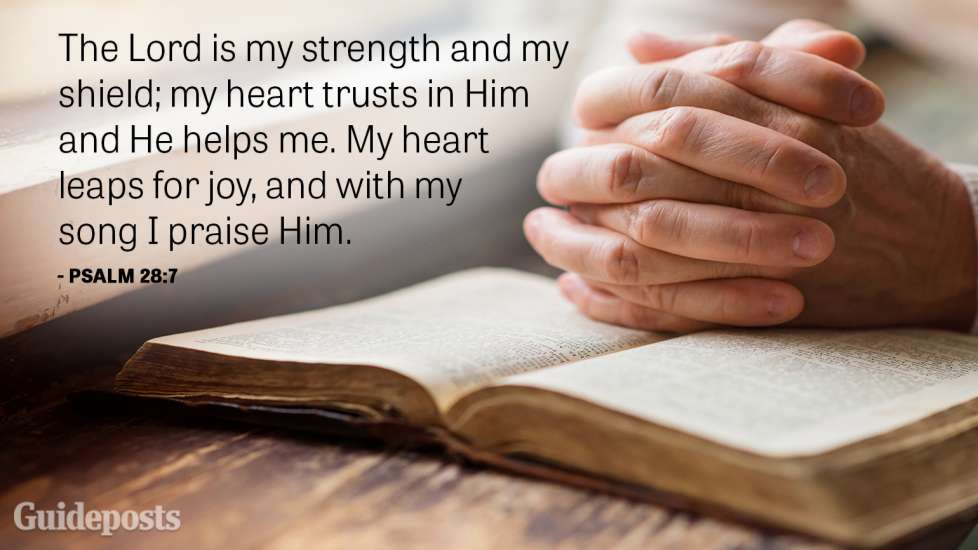 The Lord is my strength and my shield; my heart trusts in Him and He helps me. My heart leaps for joy, and with my song I praise Him.