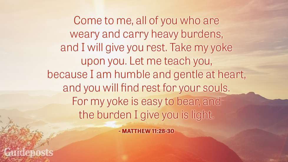 Come to me, all of you who are weary and carry heavy burdens, and I will give you rest. Take my yoke upon you. Let me teach you, because I am humble and gentle at heart, and you will find rest for your souls. For my yoke is easy to bear, and the burden I give you is light.