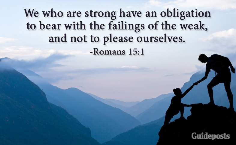 We who are strong have an obligation to bear with the failings of the weak, and not to please ourselves. Romans 15:1