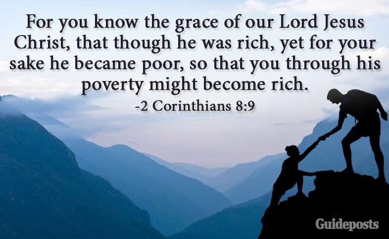 For you know the grace of our Lord Jesus Christ, that though he was rich, yet for your sake he became poor, so that you through his poverty might become rich. 2 Corinthians 8:9