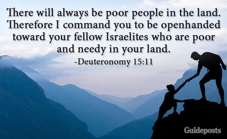 There will always be poor people in the land. Therefore I command you to be openhanded toward your fellow Israelites who are poor and needy in your land. Deuteronomy 15:11
