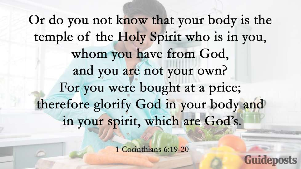 """""""Or do you not know that your body is the temple of the Holy Spirit who is in you, whom you have from God, and you are not your own? For you were bought at a price; therefore glorify God in your body and in your spirit, which are God's."""""""