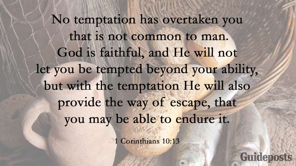 No temptation has overtaken you that is not common to man. God is faithful, and He will not let you be tempted beyond your ability, but with the temptation He will also provide the way of escape, that you may be able to endure it. 1 Corinthians 10:13