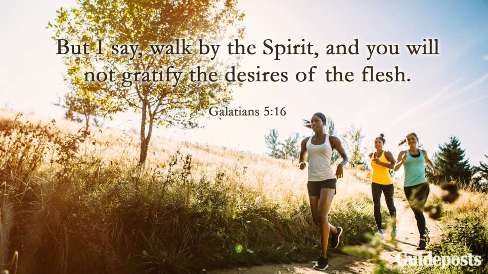 But I say, walk by the Spirit, and you will not gratify the desires of the flesh.