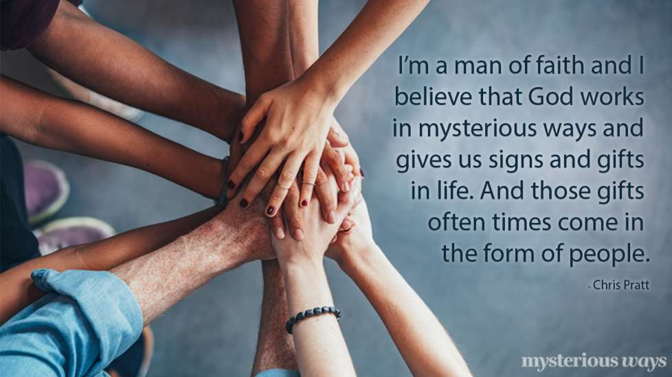 I'm a man of faith and I believe that God works in mysterious way and gives us signs and gifts in life. And those gifts often times come in the form of people. —Chris Pratt