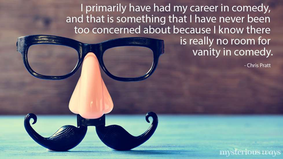 I primarily have had my career in comedy, and that is something that I have never been too concerned about because I know that there is no room for vanity. —Chris Pratt