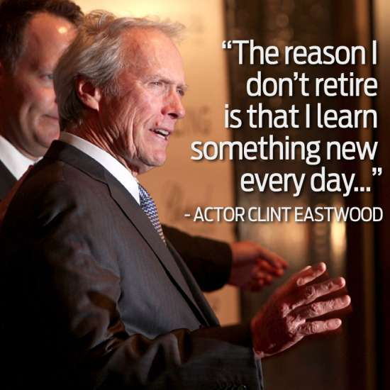 """Clint Eastwood, """"The reason I don't retire is I learn something new every day."""""""