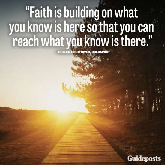 Faith is building on what you know is here so that you can reach what you know is there.