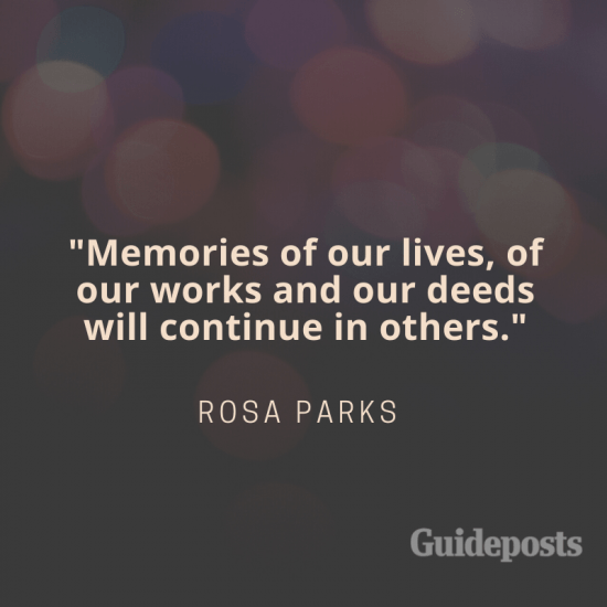 Memories of our lives, of our works and deeds will continue in others.—Rosa Parks