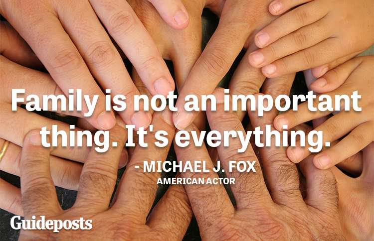 Family is not an important thing. It's everything.—Michael J. Fox, actor