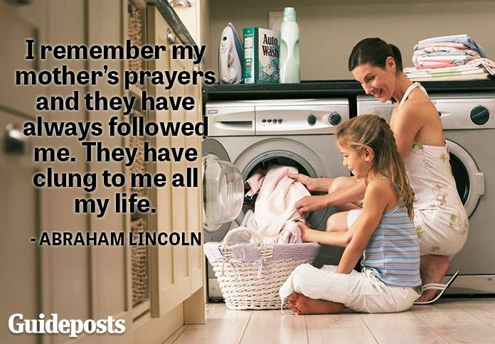 I remember my mother's prayers and they have always followed me. They have clung to me all my life.—Abraham Lincoln