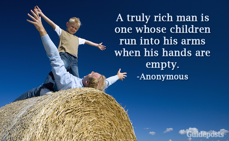 A truly rich man is one whose children run into his arms when his hands are empty.—Anonymous